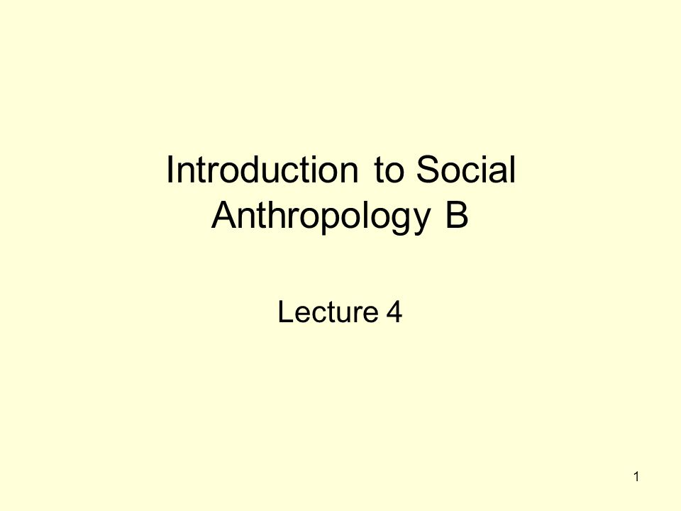 1 Introduction to Social Anthropology B Lecture 4