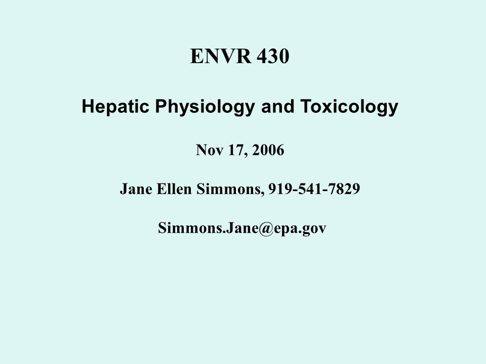 ENVR 430 Hepatic Physiology and Toxicology Nov 17, 2006 Jane Ellen Simmons, 919-541-7829 Simmons.Jane@epa.gov