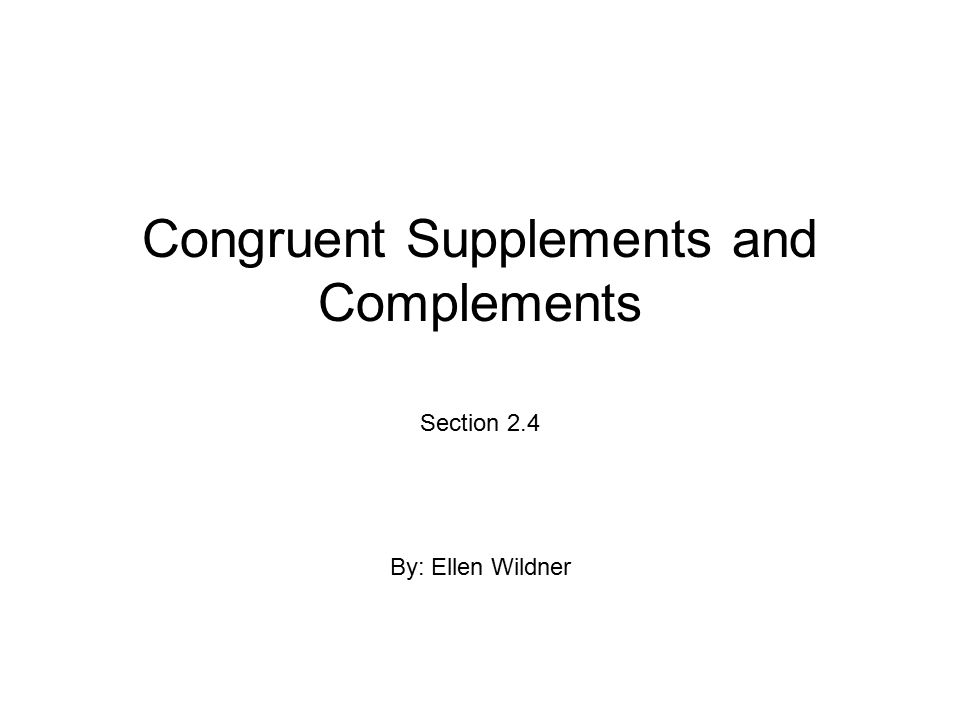Congruent Supplements and Complements Section 2.4 By: Ellen Wildner
