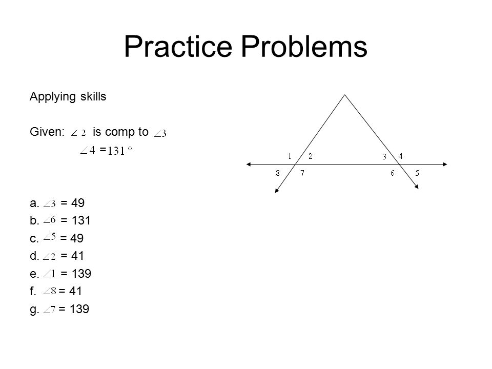 Practice Problems Applying skills Given: is comp to = a. = 49 b. = 131 c. = 49 d. = 41 e. = 139 f.= 41 g.= 139