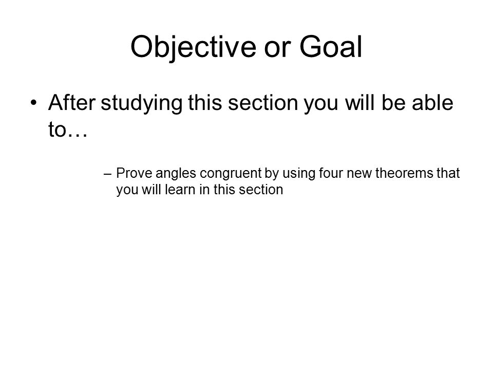 Objective or Goal After studying this section you will be able to… –Prove angles congruent by using four new theorems that you will learn in this sect