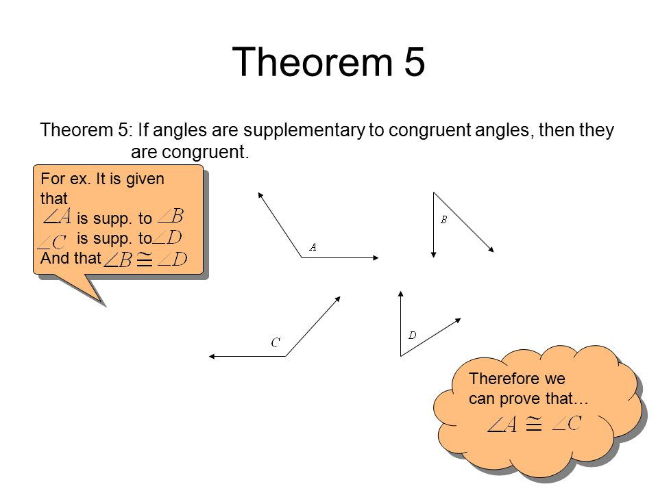 Theorem 5 Theorem 5: If angles are supplementary to congruent angles, then they are congruent. For ex. It is given that is supp. to And that For ex. I