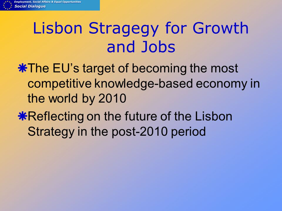 Lisbon Stragegy for Growth and Jobs  The EU's target of becoming the most competitive knowledge-based economy in the world by 2010  Reflecting on the future of the Lisbon Strategy in the post-2010 period