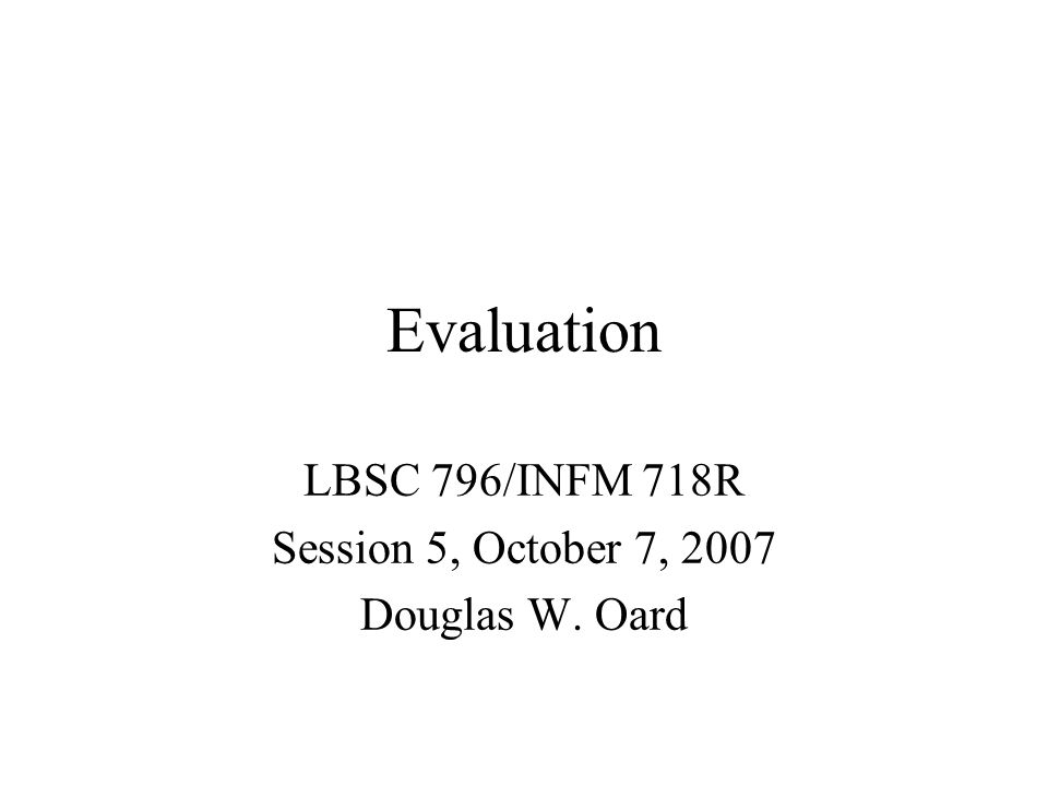Evaluation LBSC 796/INFM 718R Session 5, October 7, 2007 Douglas W. Oard