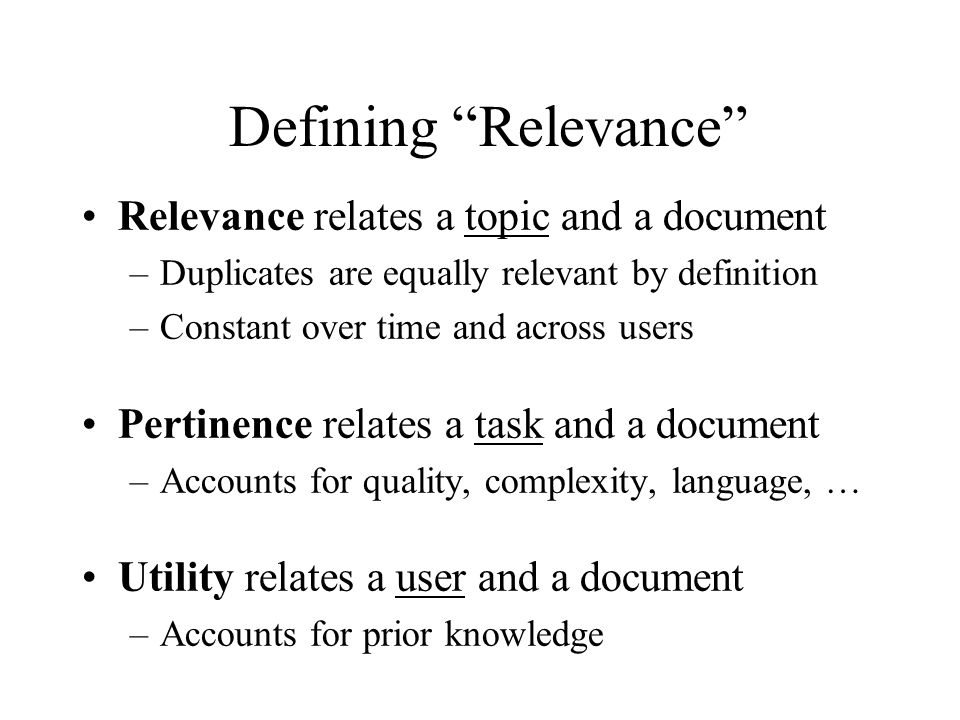 Defining Relevance Relevance relates a topic and a document –Duplicates are equally relevant by definition –Constant over time and across users Pertinence relates a task and a document –Accounts for quality, complexity, language, … Utility relates a user and a document –Accounts for prior knowledge