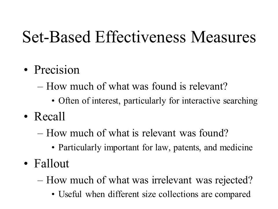 Set-Based Effectiveness Measures Precision –How much of what was found is relevant.