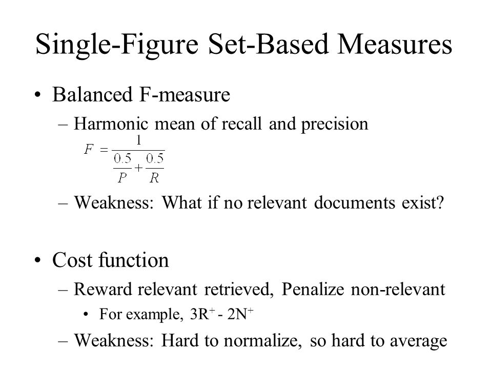 Single-Figure Set-Based Measures Balanced F-measure –Harmonic mean of recall and precision –Weakness: What if no relevant documents exist.