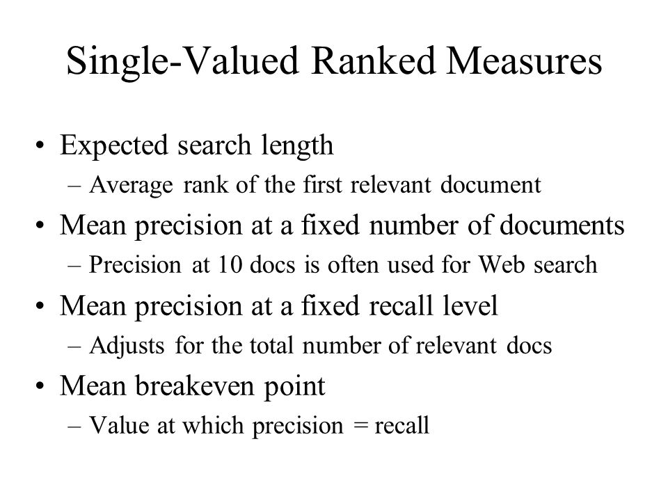 Single-Valued Ranked Measures Expected search length –Average rank of the first relevant document Mean precision at a fixed number of documents –Precision at 10 docs is often used for Web search Mean precision at a fixed recall level –Adjusts for the total number of relevant docs Mean breakeven point –Value at which precision = recall