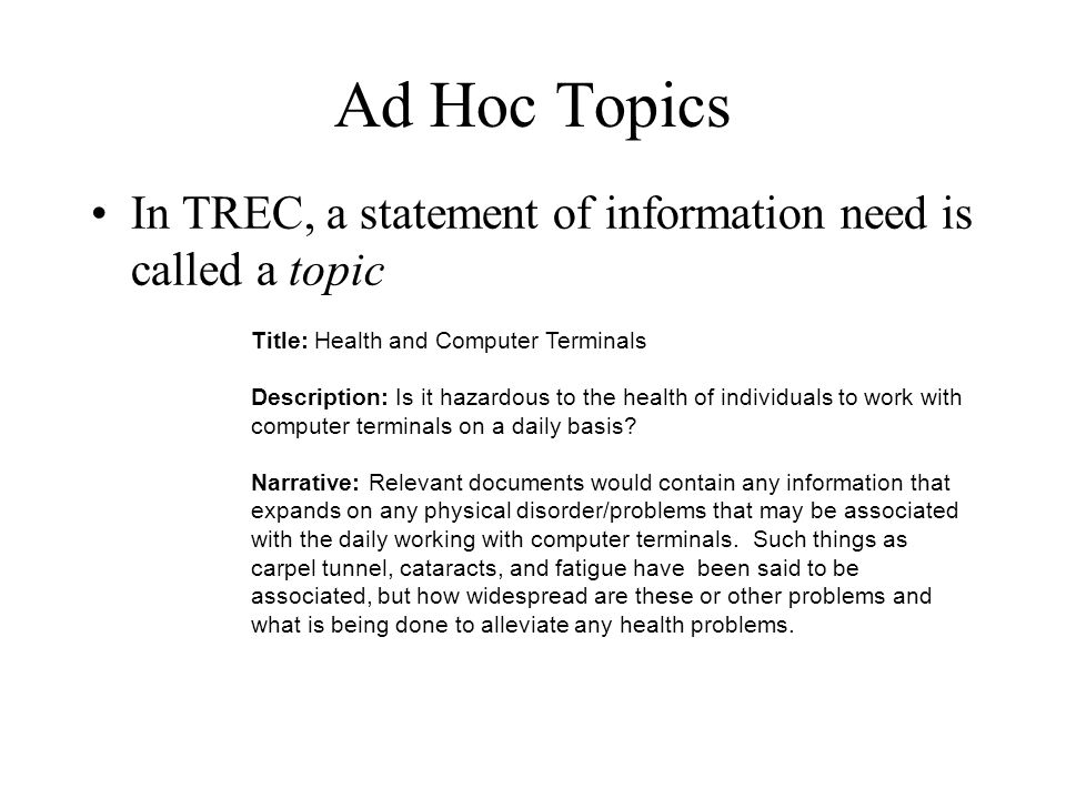 Ad Hoc Topics In TREC, a statement of information need is called a topic Title: Health and Computer Terminals Description: Is it hazardous to the health of individuals to work with computer terminals on a daily basis.