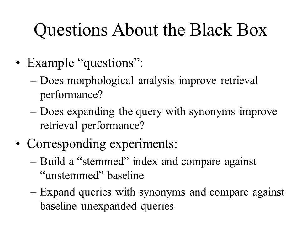Questions About the Black Box Example questions : –Does morphological analysis improve retrieval performance.