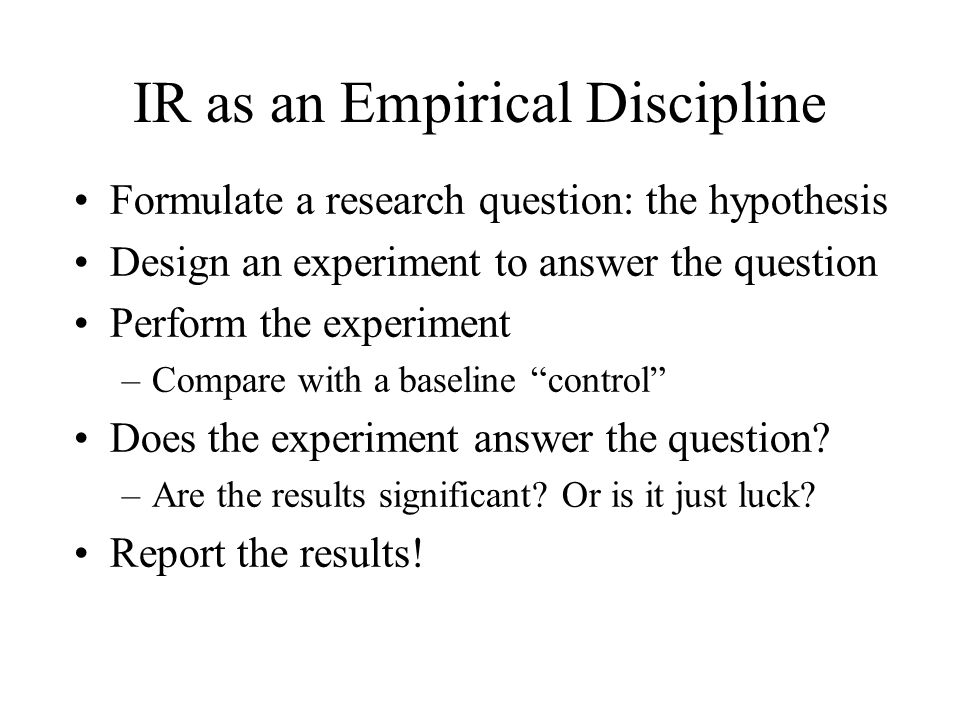 IR as an Empirical Discipline Formulate a research question: the hypothesis Design an experiment to answer the question Perform the experiment –Compare with a baseline control Does the experiment answer the question.