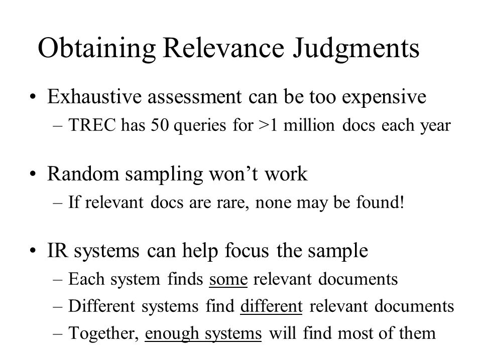Obtaining Relevance Judgments Exhaustive assessment can be too expensive –TREC has 50 queries for >1 million docs each year Random sampling won't work –If relevant docs are rare, none may be found.