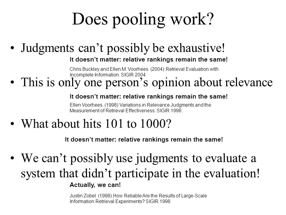Does pooling work? Judgments can't possibly be exhaustive! This is only one person's opinion about relevance What about hits 101 to 1000? We can't pos