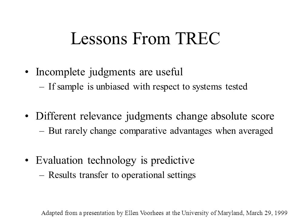 Lessons From TREC Incomplete judgments are useful –If sample is unbiased with respect to systems tested Different relevance judgments change absolute score –But rarely change comparative advantages when averaged Evaluation technology is predictive –Results transfer to operational settings Adapted from a presentation by Ellen Voorhees at the University of Maryland, March 29, 1999