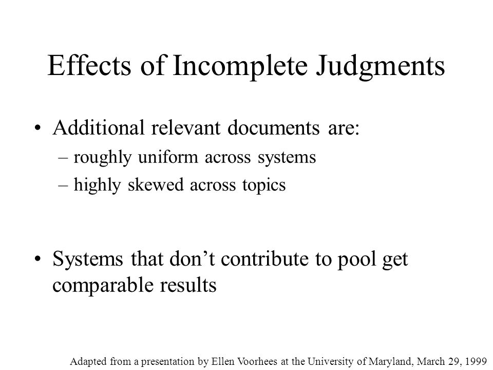 Effects of Incomplete Judgments Additional relevant documents are: –roughly uniform across systems –highly skewed across topics Systems that don't contribute to pool get comparable results Adapted from a presentation by Ellen Voorhees at the University of Maryland, March 29, 1999