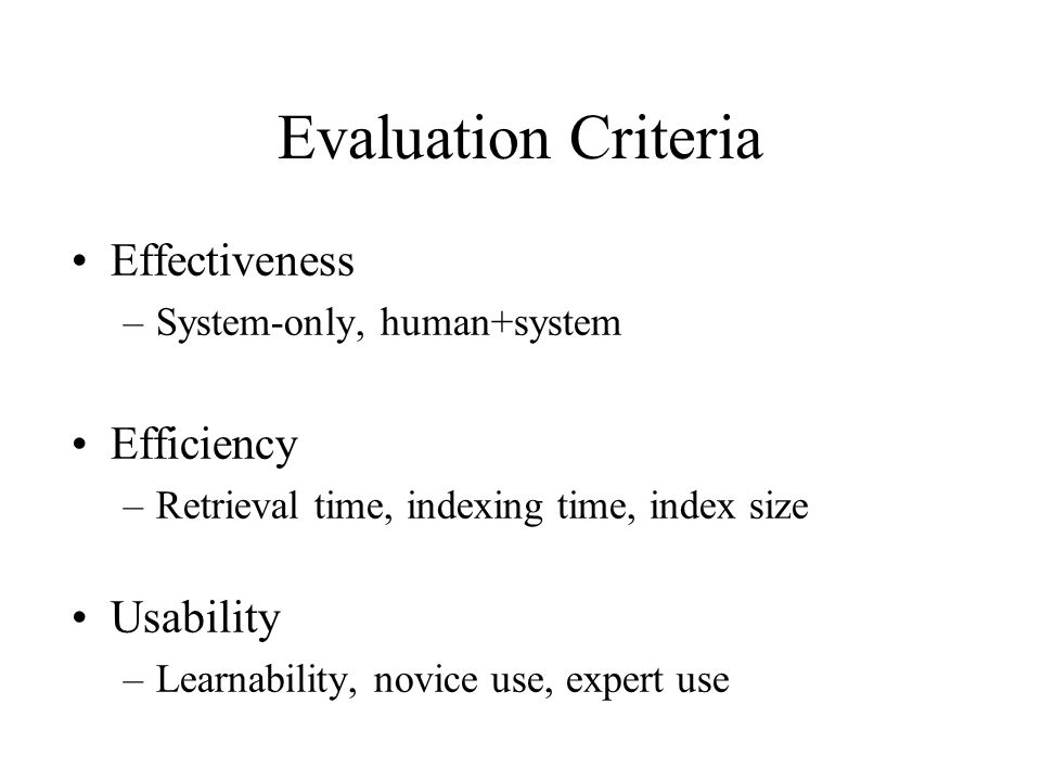 Evaluation Criteria Effectiveness –System-only, human+system Efficiency –Retrieval time, indexing time, index size Usability –Learnability, novice use, expert use