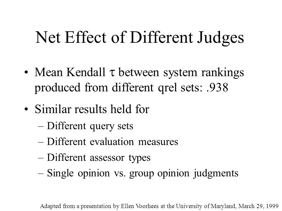 Net Effect of Different Judges Mean Kendall  between system rankings produced from different qrel sets:.938 Similar results held for –Different query sets –Different evaluation measures –Different assessor types –Single opinion vs.