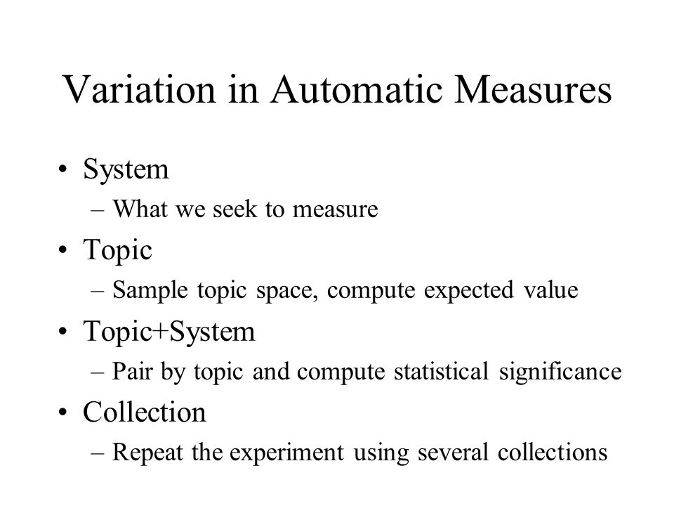 Variation in Automatic Measures System –What we seek to measure Topic –Sample topic space, compute expected value Topic+System –Pair by topic and compute statistical significance Collection –Repeat the experiment using several collections