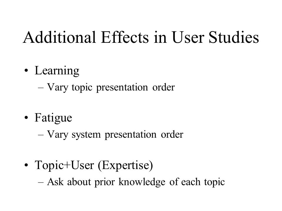 Additional Effects in User Studies Learning –Vary topic presentation order Fatigue –Vary system presentation order Topic+User (Expertise) –Ask about prior knowledge of each topic