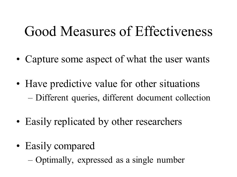 Good Measures of Effectiveness Capture some aspect of what the user wants Have predictive value for other situations –Different queries, different document collection Easily replicated by other researchers Easily compared –Optimally, expressed as a single number