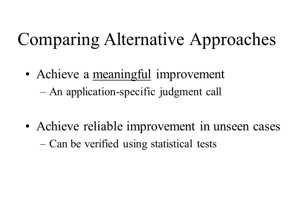 Comparing Alternative Approaches Achieve a meaningful improvement –An application-specific judgment call Achieve reliable improvement in unseen cases –Can be verified using statistical tests