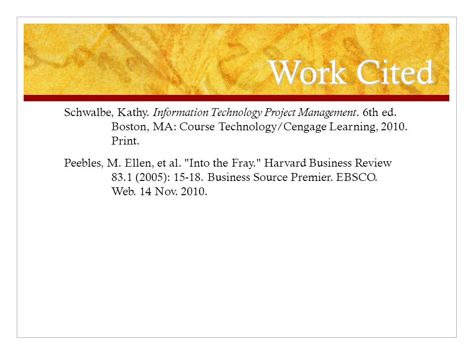 Work Cited Schwalbe, Kathy. Information Technology Project Management. 6th ed. Boston, MA: Course Technology/Cengage Learning, 2010. Print. Peebles, M