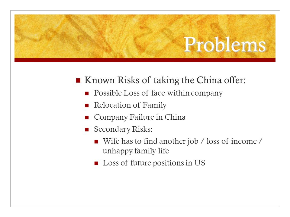 Problems Known Risks of taking the China offer: Possible Loss of face within company Relocation of Family Company Failure in China Secondary Risks: Wife has to find another job / loss of income / unhappy family life Loss of future positions in US