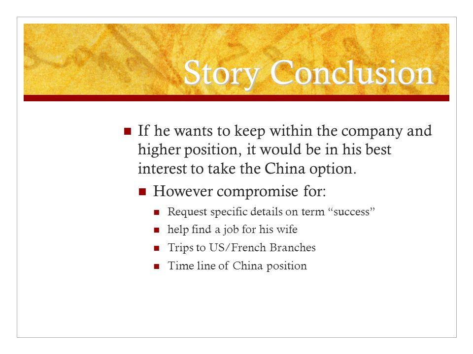 Story Conclusion If he wants to keep within the company and higher position, it would be in his best interest to take the China option.