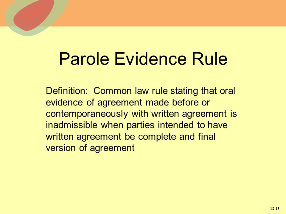 12-13 Parole Evidence Rule Definition: Common law rule stating that oral evidence of agreement made before or contemporaneously with written agreement