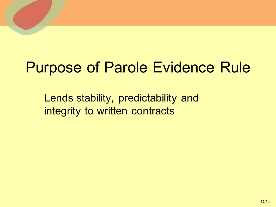 12-14 Purpose of Parole Evidence Rule Lends stability, predictability and integrity to written contracts