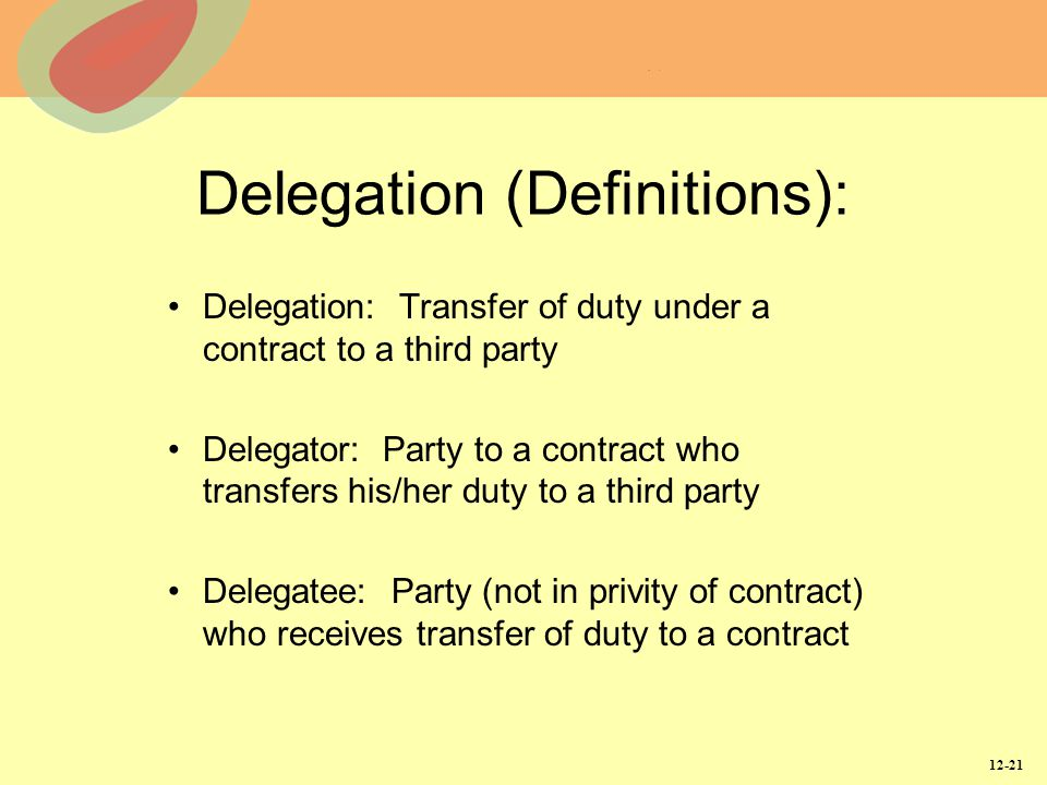 12-21 Delegation (Definitions): Delegation: Transfer of duty under a contract to a third party Delegator: Party to a contract who transfers his/her du