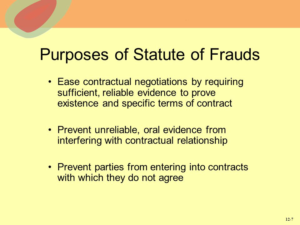 12-7 Purposes of Statute of Frauds Ease contractual negotiations by requiring sufficient, reliable evidence to prove existence and specific terms of c