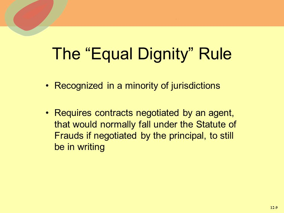 "12-9 The ""Equal Dignity"" Rule Recognized in a minority of jurisdictions Requires contracts negotiated by an agent, that would normally fall under the"