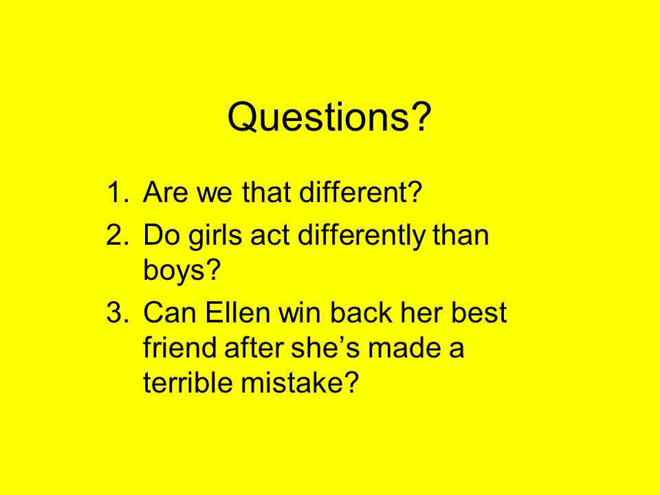 Questions? 1.Are we that different? 2.Do girls act differently than boys? 3.Can Ellen win back her best friend after she's made a terrible mistake?