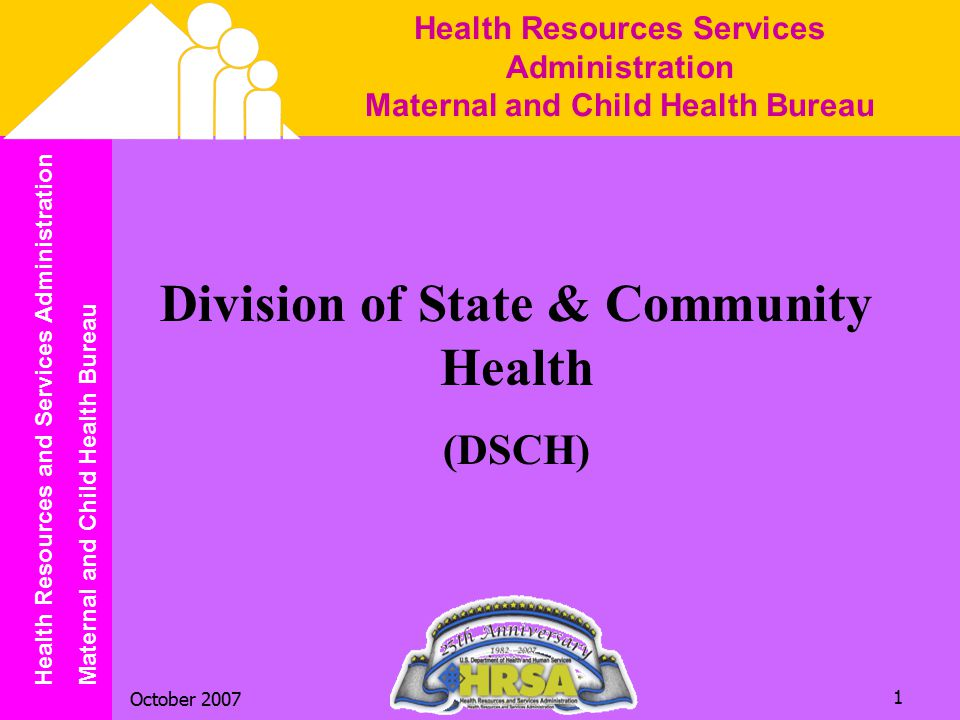 Health Resources and Services Administration Maternal and Child Health Bureau October 2007 2 Mission of the Division of State & Community Health To work, in partnership with States, primarily through the Title V block grant, communities, and grantees to assure continued improvement in the health, safety and well-being of the MCH population.