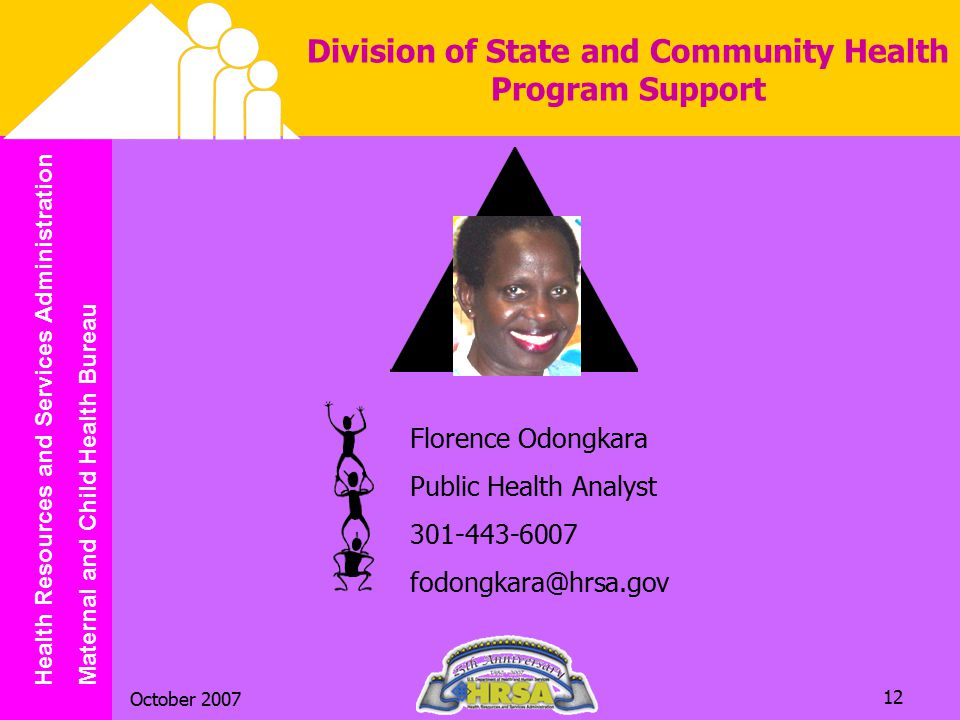 Health Resources and Services Administration Maternal and Child Health Bureau October 2007 12 Division of State and Community Health Program Support Florence Odongkara Public Health Analyst 301-443-6007 fodongkara@hrsa.gov