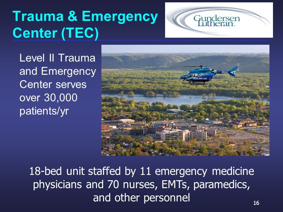 Trauma & Emergency Center (TEC) Level II Trauma and Emergency Center serves over 30,000 patients/yr 16 18-bed unit staffed by 11 emergency medicine physicians and 70 nurses, EMTs, paramedics, and other personnel