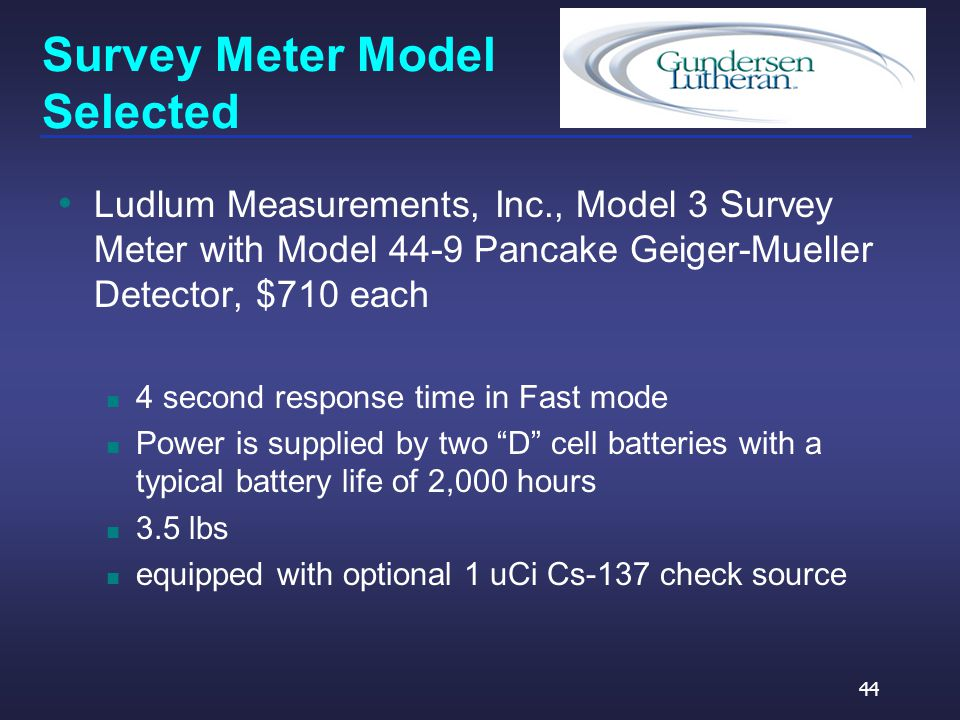 Survey Meter Model Selected Ludlum Measurements, Inc., Model 3 Survey Meter with Model 44-9 Pancake Geiger-Mueller Detector, $710 each 4 second response time in Fast mode Power is supplied by two D cell batteries with a typical battery life of 2,000 hours 3.5 lbs equipped with optional 1 uCi Cs-137 check source 44
