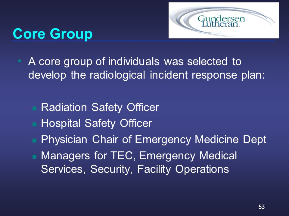Core Group A core group of individuals was selected to develop the radiological incident response plan: Radiation Safety Officer Hospital Safety Officer Physician Chair of Emergency Medicine Dept Managers for TEC, Emergency Medical Services, Security, Facility Operations 53
