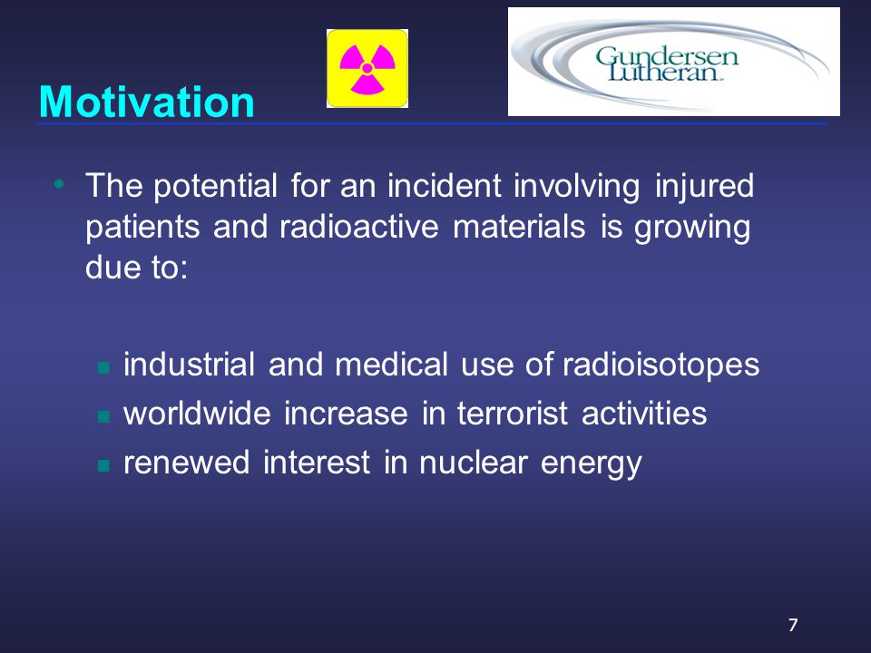 Motivation The potential for an incident involving injured patients and radioactive materials is growing due to: industrial and medical use of radioisotopes worldwide increase in terrorist activities renewed interest in nuclear energy 7