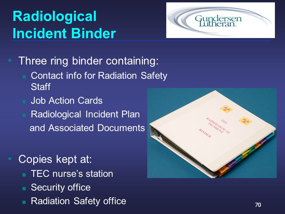 Radiological Incident Binder Three ring binder containing: Contact info for Radiation Safety Staff Job Action Cards Radiological Incident Plan and Associated Documents Copies kept at: TEC nurse's station Security office Radiation Safety office 70