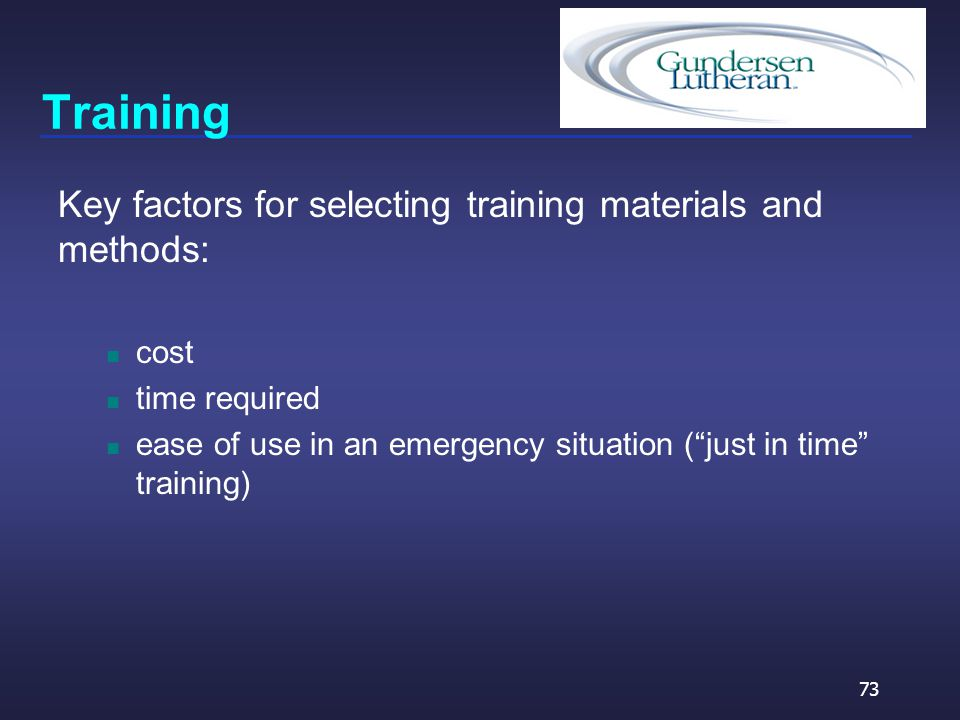 Training Key factors for selecting training materials and methods: cost time required ease of use in an emergency situation ( just in time training) 73