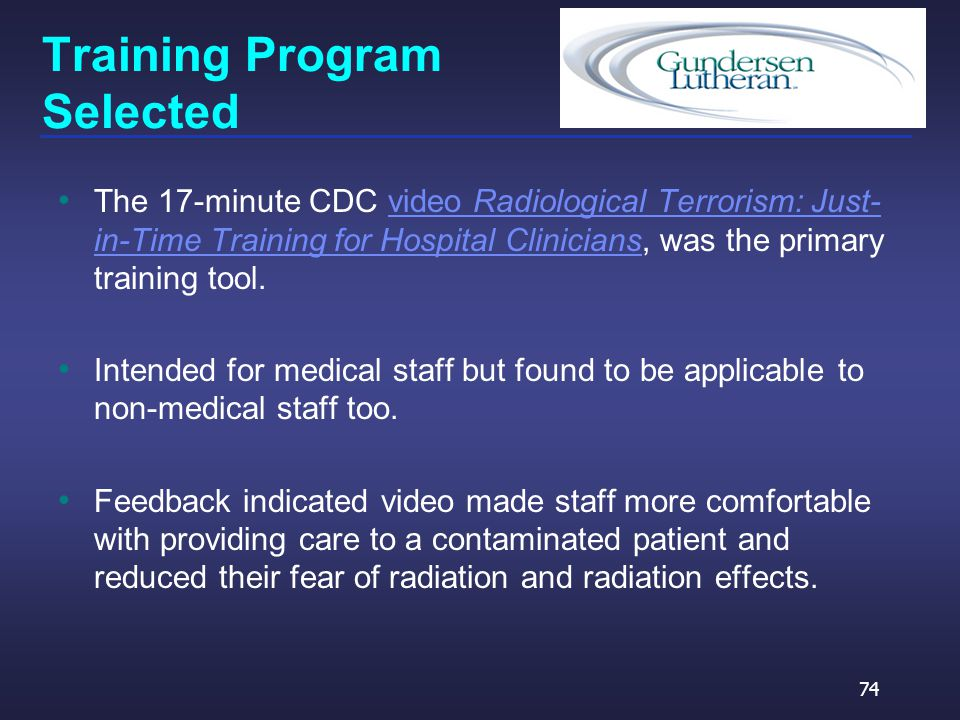 Training Program Selected The 17-minute CDC video Radiological Terrorism: Just- in-Time Training for Hospital Clinicians, was the primary training tool.video Radiological Terrorism: Just- in-Time Training for Hospital Clinicians Intended for medical staff but found to be applicable to non-medical staff too.