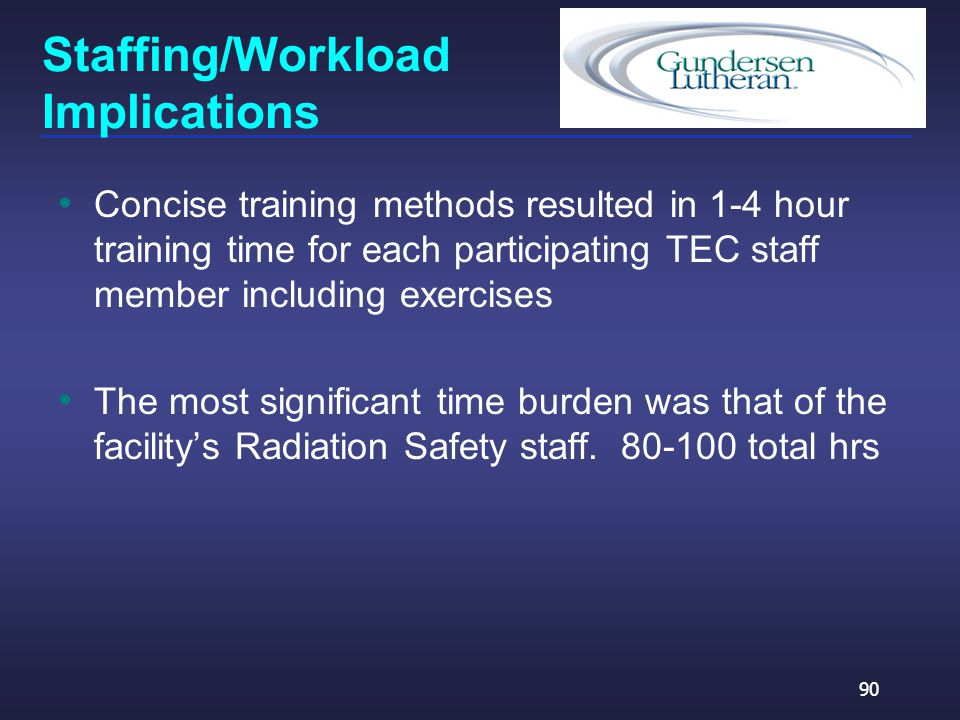 Staffing/Workload Implications Concise training methods resulted in 1-4 hour training time for each participating TEC staff member including exercises The most significant time burden was that of the facility's Radiation Safety staff.