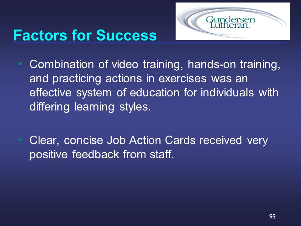 Factors for Success Combination of video training, hands-on training, and practicing actions in exercises was an effective system of education for individuals with differing learning styles.