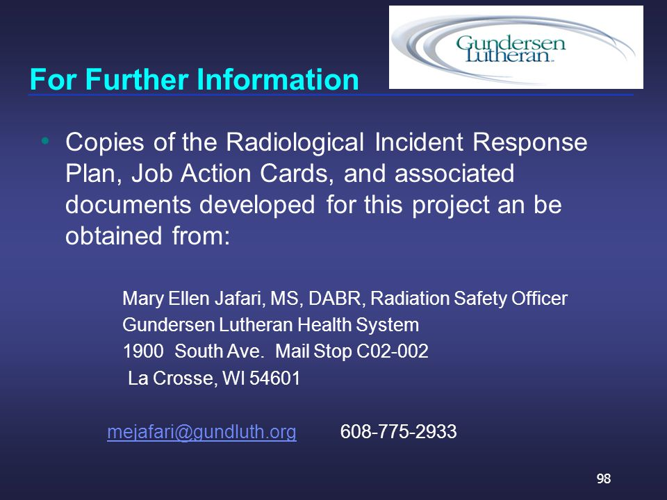 For Further Information Copies of the Radiological Incident Response Plan, Job Action Cards, and associated documents developed for this project an be obtained from: Mary Ellen Jafari, MS, DABR, Radiation Safety Officer Gundersen Lutheran Health System 1900 South Ave.