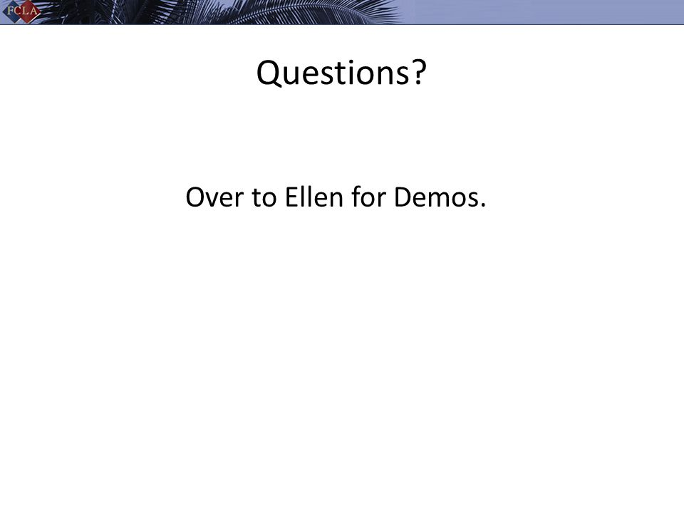 Questions? Over to Ellen for Demos.