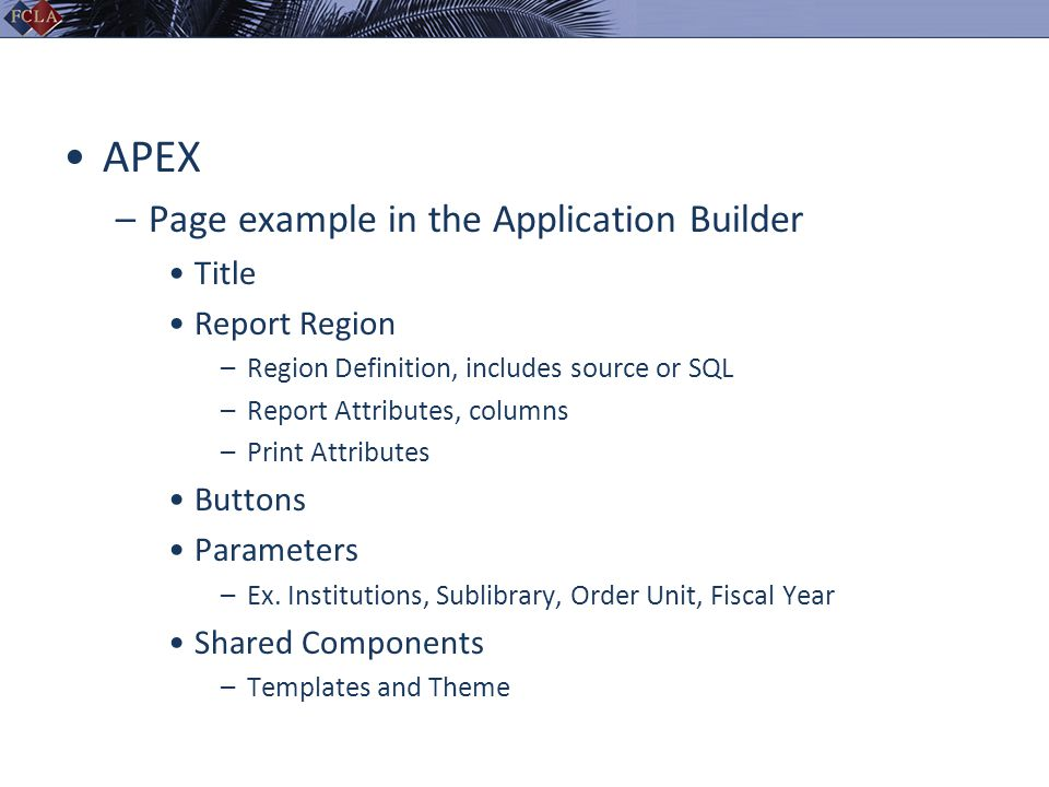 APEX –Page example in the Application Builder Title Report Region –Region Definition, includes source or SQL –Report Attributes, columns –Print Attrib
