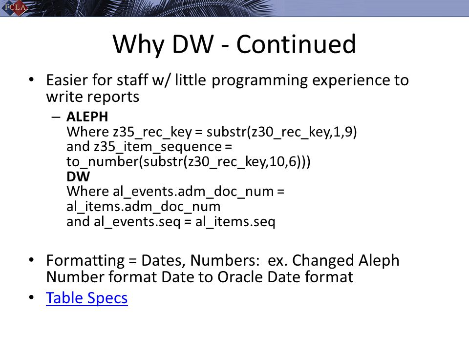 Why DW - Continued Easier for staff w/ little programming experience to write reports – ALEPH Where z35_rec_key = substr(z30_rec_key,1,9) and z35_item_sequence = to_number(substr(z30_rec_key,10,6))) DW Where al_events.adm_doc_num = al_items.adm_doc_num and al_events.seq = al_items.seq Formatting = Dates, Numbers: ex.