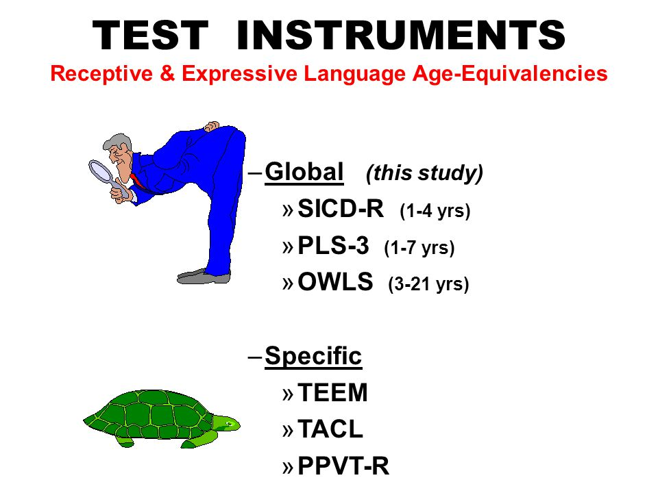 TEST INSTRUMENTS Receptive & Expressive Language Age-Equivalencies –Global (this study) »SICD-R (1-4 yrs) »PLS-3 (1-7 yrs) »OWLS (3-21 yrs) –Specific »TEEM »TACL »PPVT-R